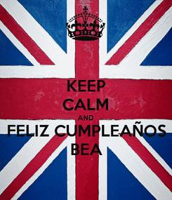 Poster: KEEP CALM AND FELIZ CUMPLEAÑOS BEA