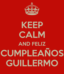 Poster: KEEP CALM AND FELIZ CUMPLEAÑOS GUILLERMO