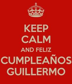 Poster: KEEP CALM AND FELIZ CUMPLEAÑOS GUILLERMO