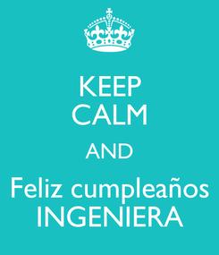 Poster: KEEP CALM AND Feliz cumpleaños INGENIERA