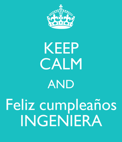 Poster: KEEP CALM AND Feliz cumpleaños INGENIERA