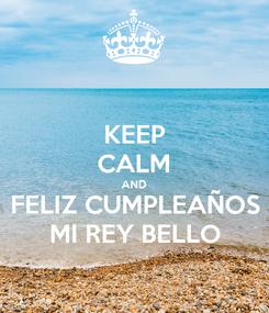 Poster: KEEP CALM AND FELIZ CUMPLEAÑOS MI REY BELLO