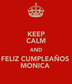 Poster: KEEP CALM AND FELIZ CUMPLEAÑOS  MONICA