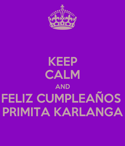 Poster: KEEP CALM AND FELIZ CUMPLEAÑOS  PRIMITA KARLANGA