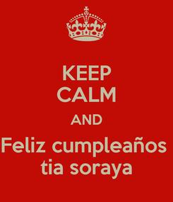 Poster: KEEP CALM AND Feliz cumpleaños  tia soraya