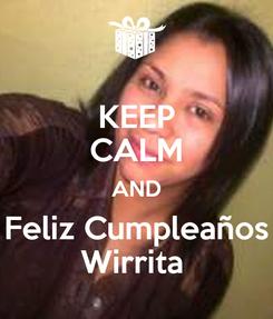 Poster: KEEP CALM AND Feliz Cumpleaños Wirrita