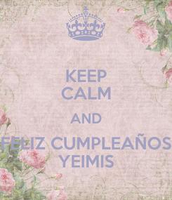 Poster: KEEP CALM AND FELIZ CUMPLEAÑOS YEIMIS
