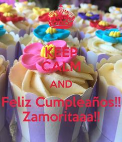 Poster: KEEP CALM AND Feliz Cumpleaños!! Zamoritaaa!!