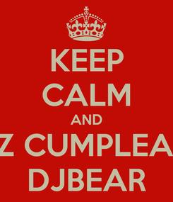 Poster: KEEP CALM AND FELIZ CUMPLEAÑOS DJBEAR