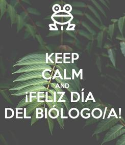 Poster: KEEP CALM AND ¡FELIZ DÍA  DEL BIÓLOGO/A!
