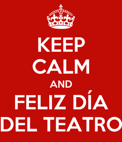Poster: KEEP CALM AND FELIZ DÍA DEL TEATRO