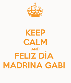 Poster: KEEP CALM AND FELIZ DÍA  MADRINA GABI