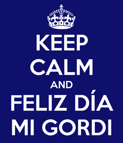 Poster: KEEP CALM AND FELIZ DÍA MI GORDI