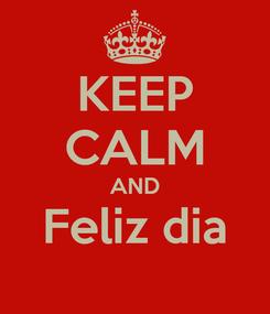 Poster: KEEP CALM AND Feliz dia