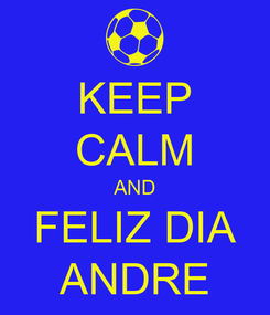 Poster: KEEP CALM AND FELIZ DIA ANDRE