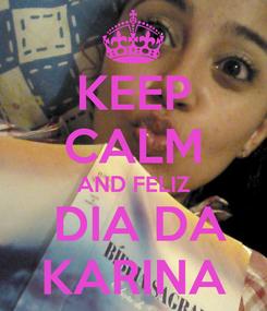 Poster: KEEP CALM AND FELIZ  DIA DA KARINA