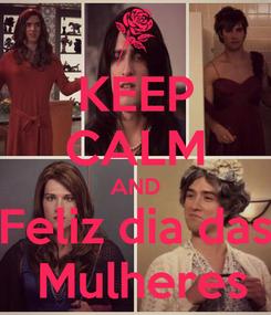 Poster: KEEP CALM AND Feliz dia das  Mulheres