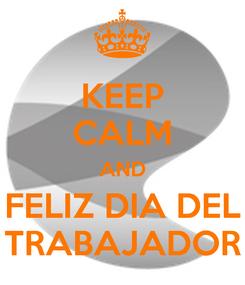 Poster: KEEP CALM AND FELIZ DIA DEL TRABAJADOR