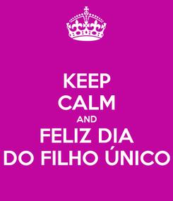 Poster: KEEP CALM AND FELIZ DIA DO FILHO ÚNICO
