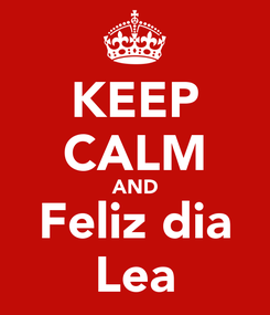 Poster: KEEP CALM AND Feliz dia Lea