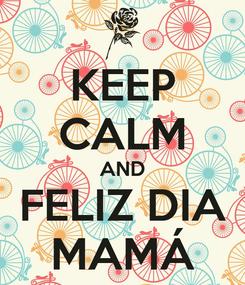 Poster: KEEP CALM AND FELIZ DIA MAMÁ