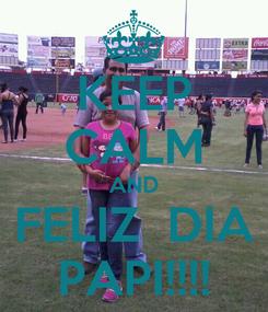 Poster: KEEP CALM AND FELIZ  DIA PAPI!!!!