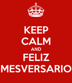 Poster: KEEP CALM AND FELIZ MESVERSARIO
