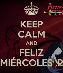 Poster: KEEP CALM AND FELIZ MIÉRCOLES :P
