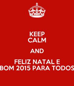 Poster: KEEP CALM AND FELIZ NATAL E BOM 2015 PARA TODOS