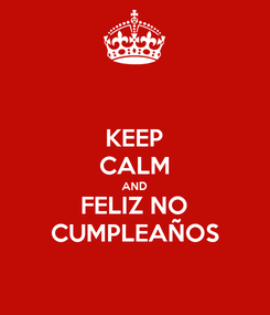 Poster: KEEP CALM AND FELIZ NO CUMPLEAÑOS