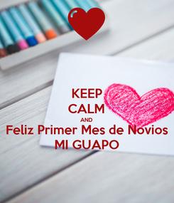 Poster: KEEP CALM AND Feliz Primer Mes de Novios MI GUAPO