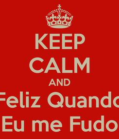 Poster: KEEP CALM AND Feliz Quando Eu me Fudo