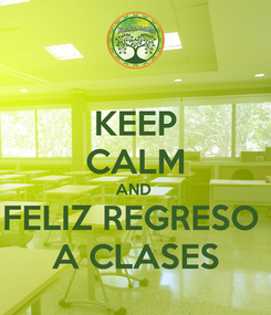 Poster: KEEP CALM AND  FELIZ REGRESO  A CLASES