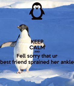 Poster: KEEP CALM AND Fell sorry that ur best friend sprained her ankle