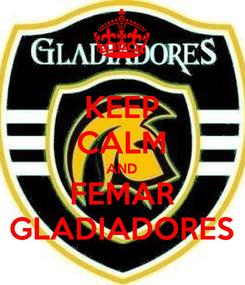 Poster: KEEP CALM AND FEMAR GLADIADORES