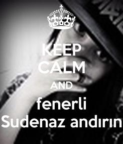 Poster: KEEP CALM AND fenerli Sudenaz andırın