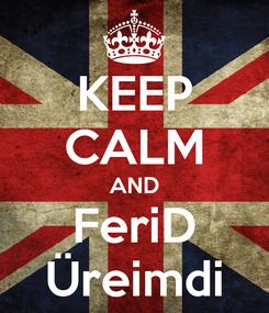 Poster: KEEP CALM AND FeriD Üreimdi