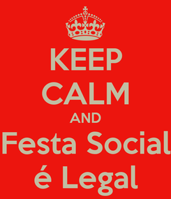 Poster: KEEP CALM AND Festa Social é Legal