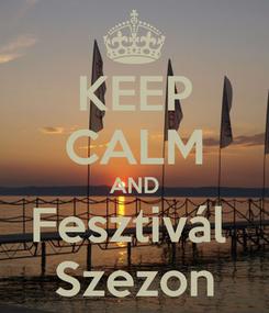 Poster: KEEP CALM AND Fesztivál  Szezon