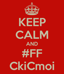 Poster: KEEP CALM AND #FF CkiCmoi