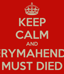Poster: KEEP CALM AND FFERYMAHENDRA MUST DIED