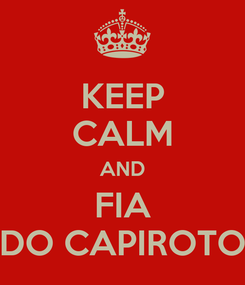 Poster: KEEP CALM AND FIA DO CAPIROTO