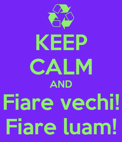 Poster: KEEP CALM AND Fiare vechi! Fiare luam!
