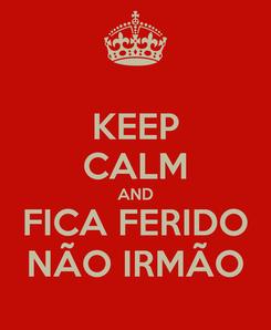 Poster: KEEP CALM AND FICA FERIDO NÃO IRMÃO