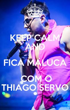 Poster: KEEP CALM AND FICA MALUCA  COM O THIAGO SERVO