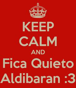 Poster: KEEP CALM AND Fica Quieto Aldibaran :3