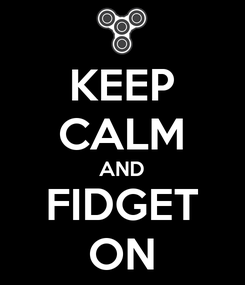 Poster: KEEP CALM AND FIDGET ON