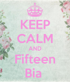 Poster: KEEP CALM AND Fifteen Bia