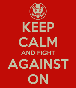 Poster: KEEP CALM AND FIGHT AGAINST ON