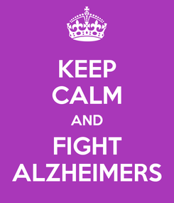 Poster: KEEP CALM AND  FIGHT  ALZHEIMERS